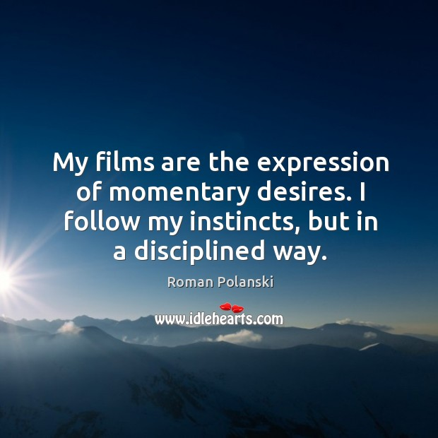 My films are the expression of momentary desires. I follow my instincts, but in a disciplined way. Image