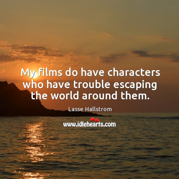 My films do have characters who have trouble escaping the world around them. Lasse Hallstrom Picture Quote