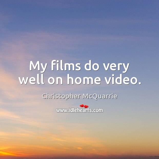 My films do very well on home video. Image