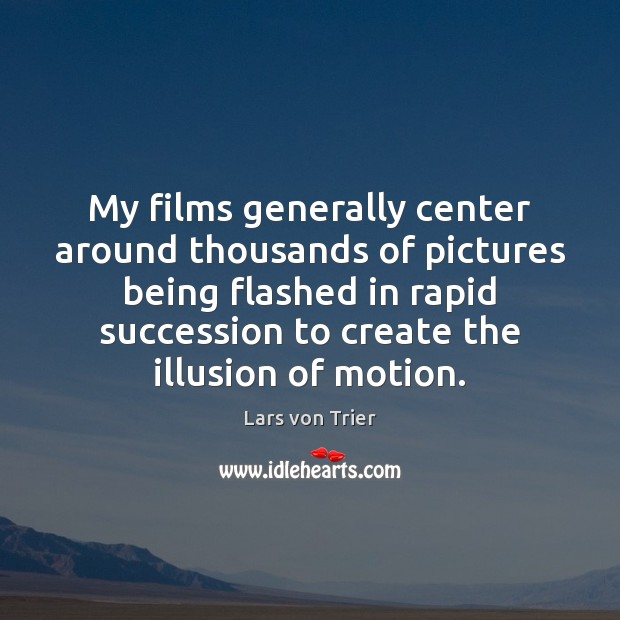 My films generally center around thousands of pictures being flashed in rapid Lars von Trier Picture Quote