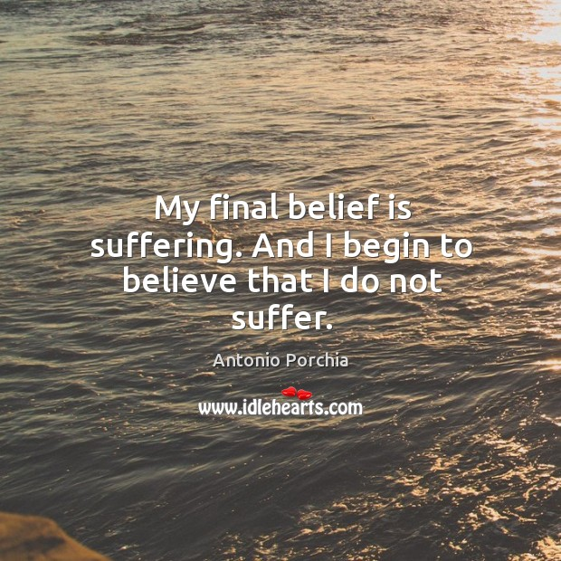 My final belief is suffering. And I begin to believe that I do not suffer. Belief Quotes Image