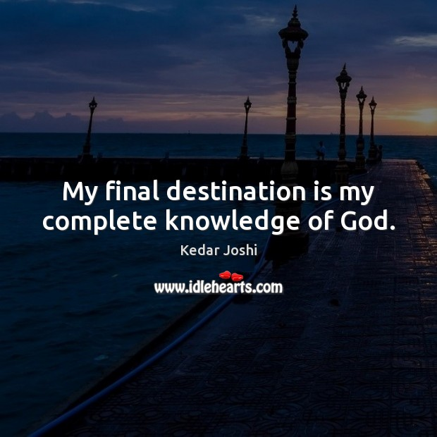 My final destination is my complete knowledge of God. Kedar Joshi Picture Quote