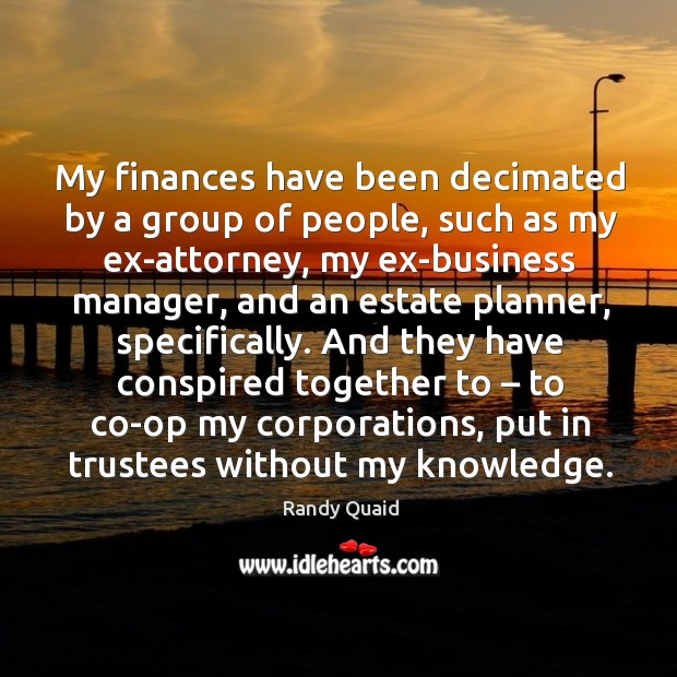 My finances have been decimated by a group of people, such as my ex-attorney, my ex-business manager Image