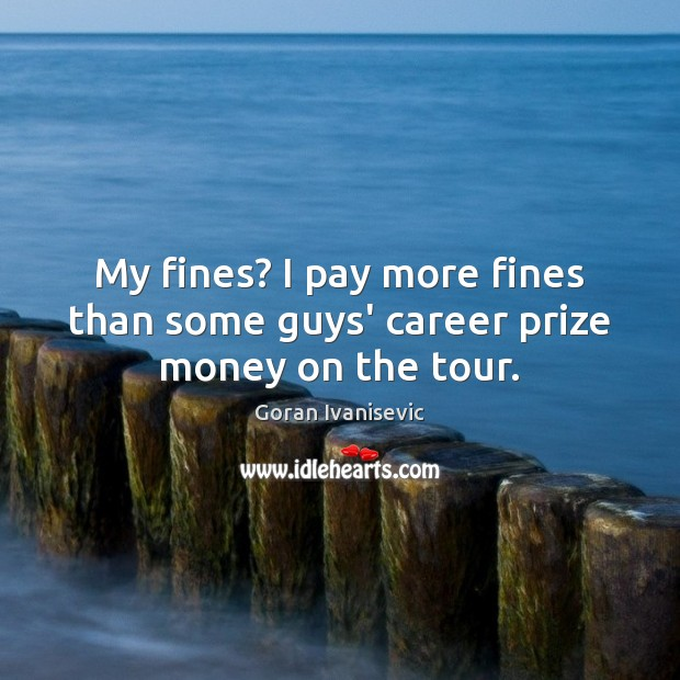 My fines? I pay more fines than some guys' career prize money on the tour. Image