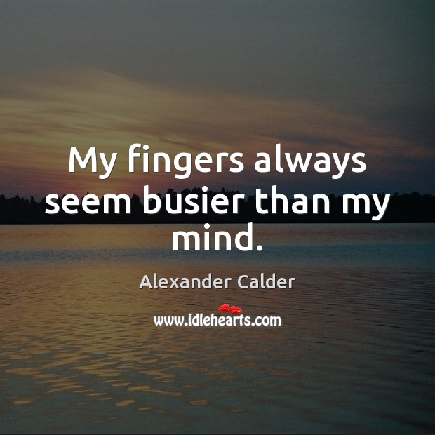 My fingers always seem busier than my mind. Image