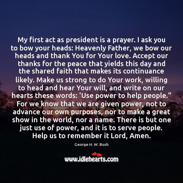 My first act as president is a prayer. I ask you to George H. W. Bush Picture Quote