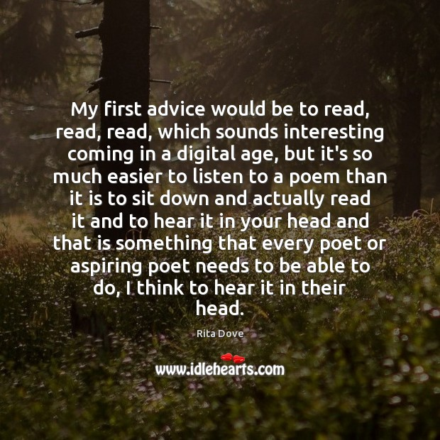 My first advice would be to read, read, read, which sounds interesting Rita Dove Picture Quote