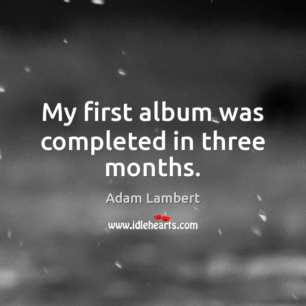 My first album was completed in three months. Adam Lambert Picture Quote
