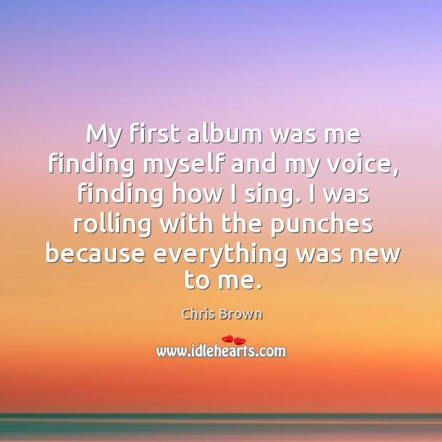 My first album was me finding myself and my voice, finding how I sing. Chris Brown Picture Quote