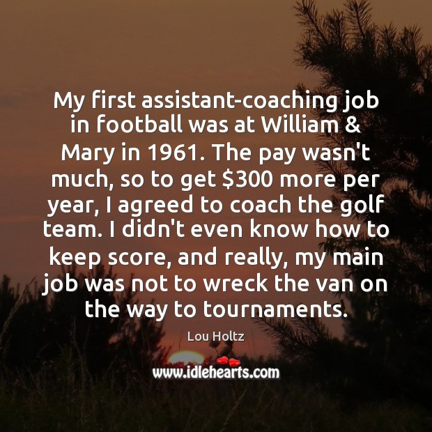 My first assistant-coaching job in football was at William & Mary in 1961. The Lou Holtz Picture Quote