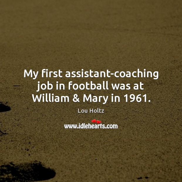My first assistant-coaching job in football was at William & Mary in 1961. Lou Holtz Picture Quote