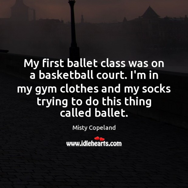 Image, My first ballet class was on a basketball court. I'm in my