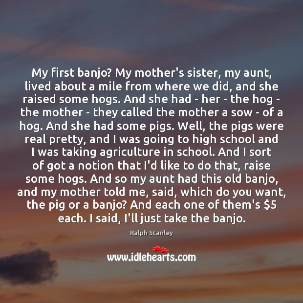 My first banjo? My mother's sister, my aunt, lived about a mile Ralph Stanley Picture Quote