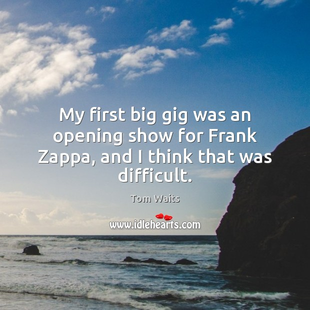 Image, My first big gig was an opening show for Frank Zappa, and I think that was difficult.