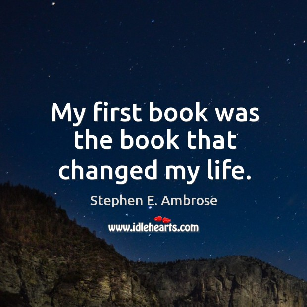 My first book was the book that changed my life. Stephen E. Ambrose Picture Quote