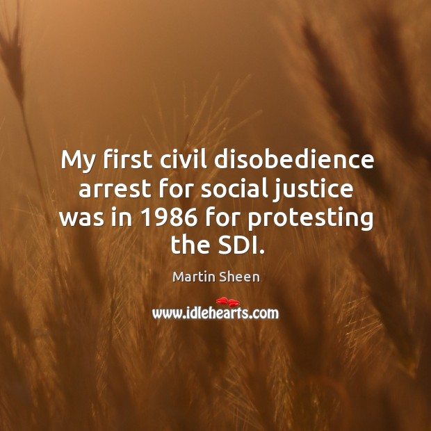 My first civil disobedience arrest for social justice was in 1986 for protesting the sdi. Martin Sheen Picture Quote