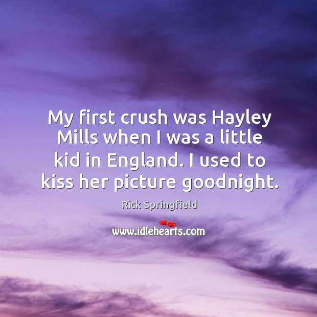 My first crush was hayley mills when I was a little kid in england. I used to kiss her picture goodnight. Image