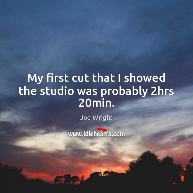 My first cut that I showed the studio was probably 2hrs 20min. Image