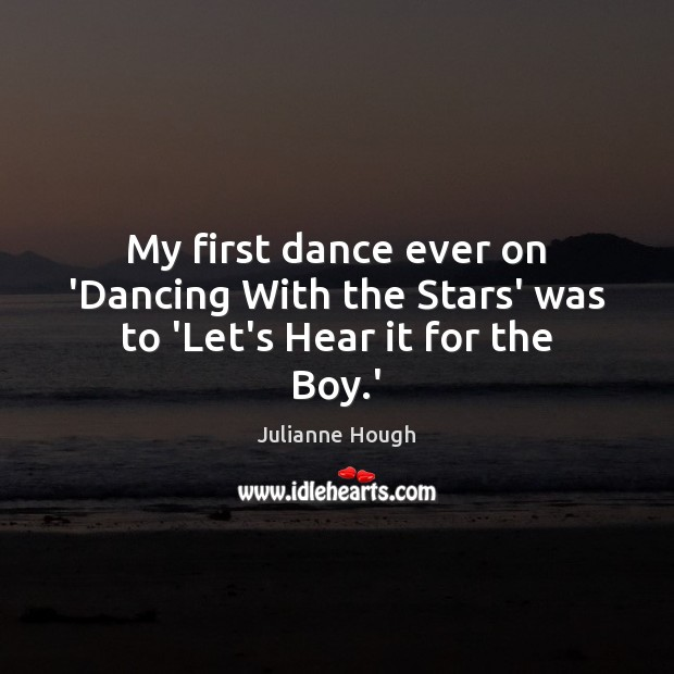 My first dance ever on 'Dancing With the Stars' was to 'Let's Hear it for the Boy.' Julianne Hough Picture Quote