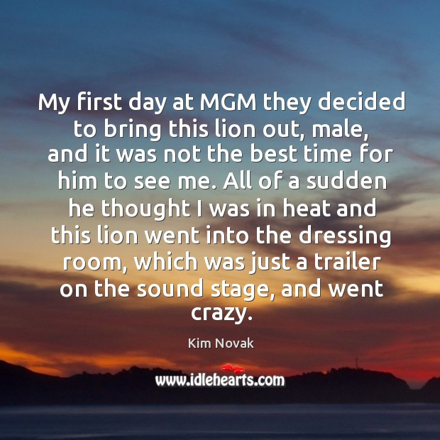 My first day at mgm they decided to bring this lion out, male, and it was not the best time for him to see me. Kim Novak Picture Quote