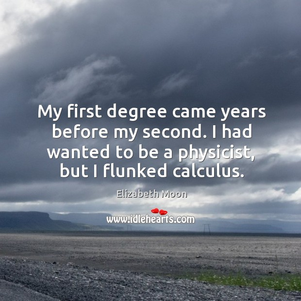 My first degree came years before my second. I had wanted to be a physicist, but I flunked calculus. Elizabeth Moon Picture Quote