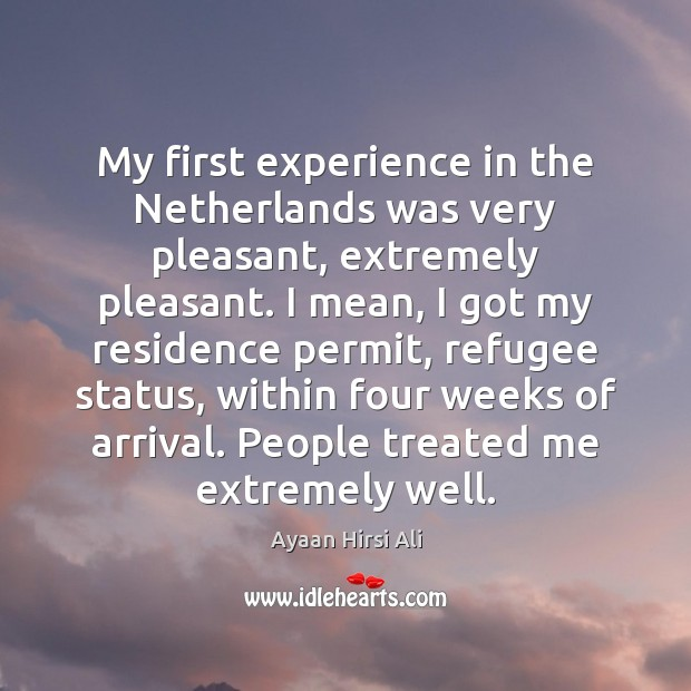 My first experience in the Netherlands was very pleasant, extremely pleasant. I Ayaan Hirsi Ali Picture Quote