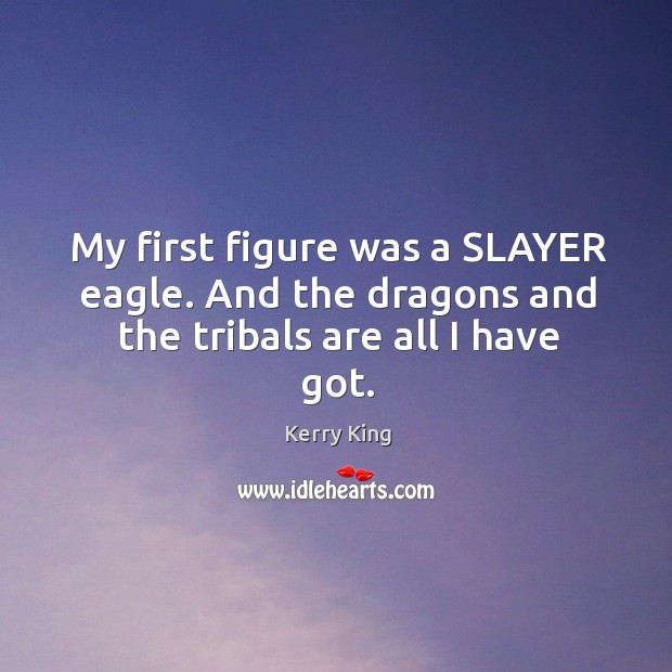 My first figure was a slayer eagle. And the dragons and the tribals are all I have got. Kerry King Picture Quote