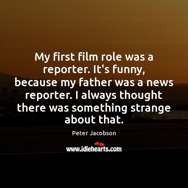 My first film role was a reporter. It's funny, because my father Peter Jacobson Picture Quote