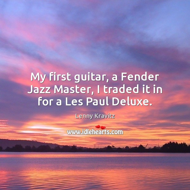 My first guitar, a Fender Jazz Master, I traded it in for a Les Paul Deluxe. Lenny Kravitz Picture Quote
