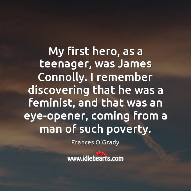My first hero, as a teenager, was James Connolly. I remember discovering Image