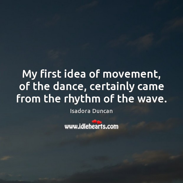 My first idea of movement, of the dance, certainly came from the rhythm of the wave. Image
