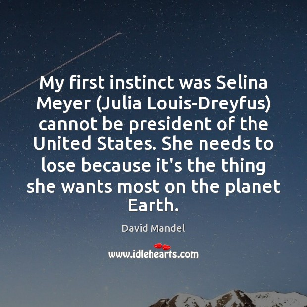 My first instinct was Selina Meyer (Julia Louis-Dreyfus) cannot be president of David Mandel Picture Quote