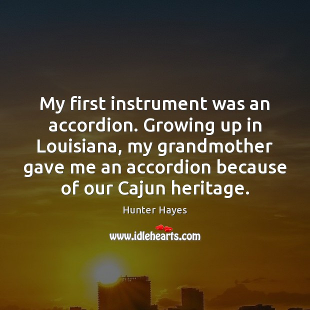 My first instrument was an accordion. Growing up in Louisiana, my grandmother Hunter Hayes Picture Quote