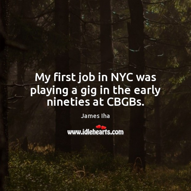 My first job in NYC was playing a gig in the early nineties at CBGBs. James Iha Picture Quote