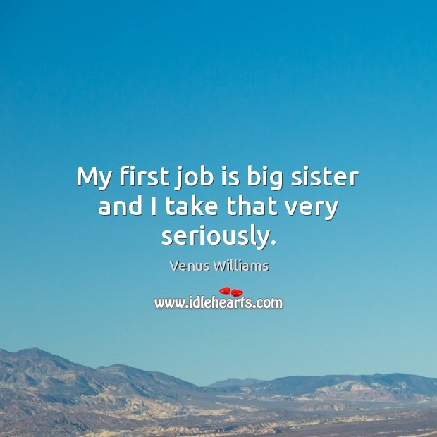 My first job is big sister and I take that very seriously. Venus Williams Picture Quote