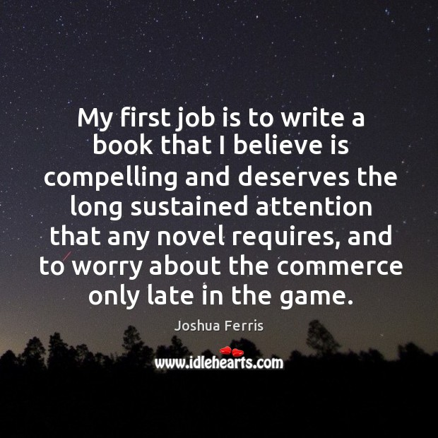 My first job is to write a book that I believe is Joshua Ferris Picture Quote