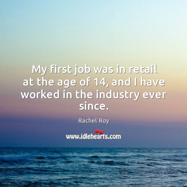 My first job was in retail at the age of 14, and I have worked in the industry ever since. Image