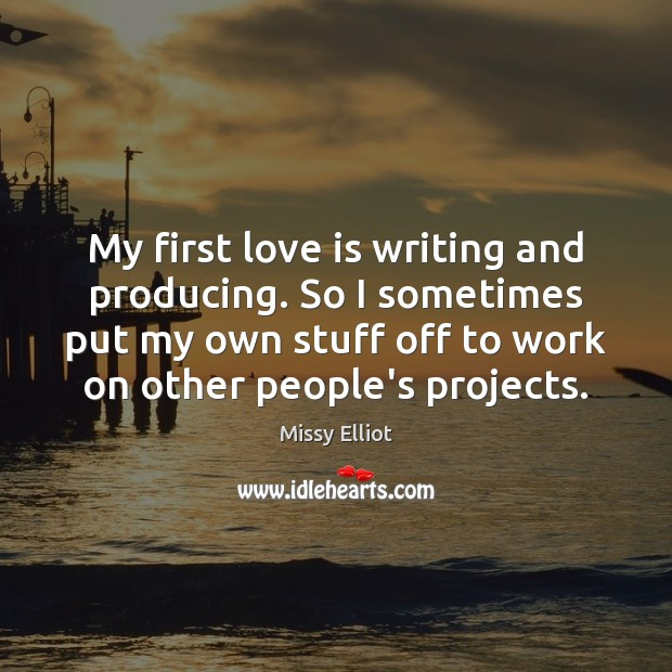 Image, My first love is writing and producing. So I sometimes put my