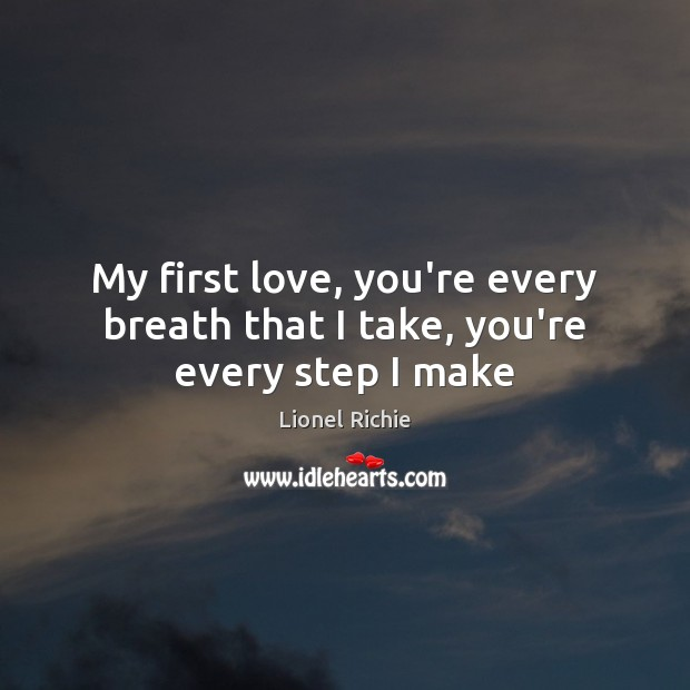 My first love, you're every breath that I take, you're every step I make Image