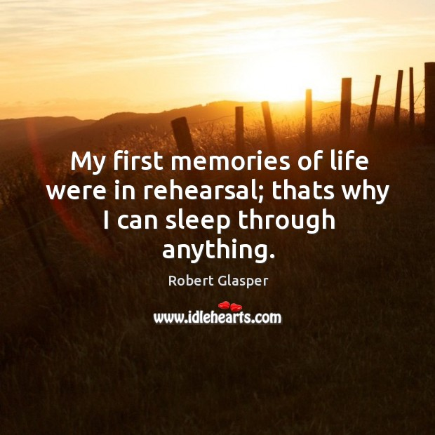 Image, My first memories of life were in rehearsal; thats why I can sleep through anything.