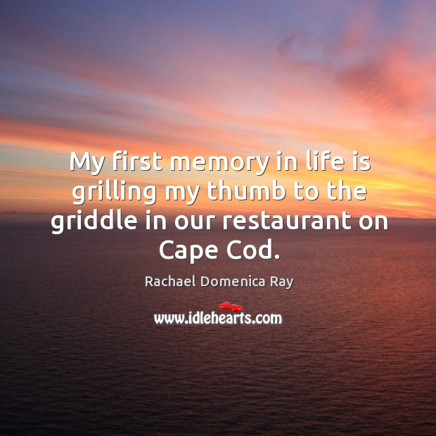 My first memory in life is grilling my thumb to the griddle in our restaurant on cape cod. Rachael Domenica Ray Picture Quote