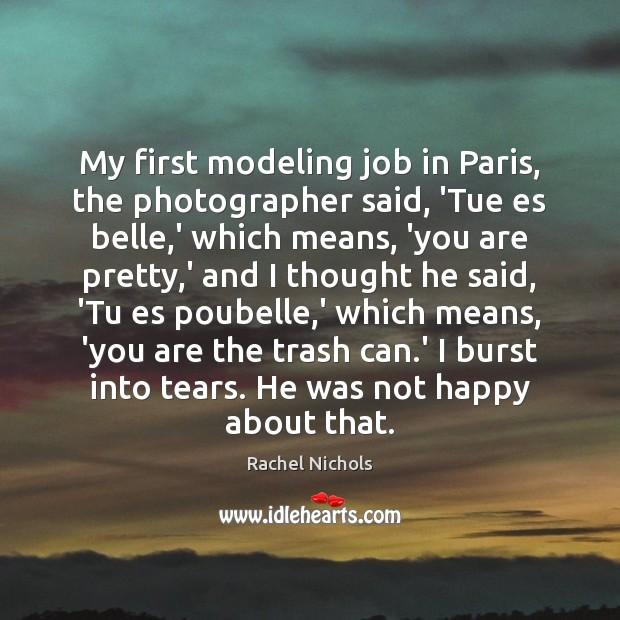 My first modeling job in Paris, the photographer said, 'Tue es belle, Rachel Nichols Picture Quote