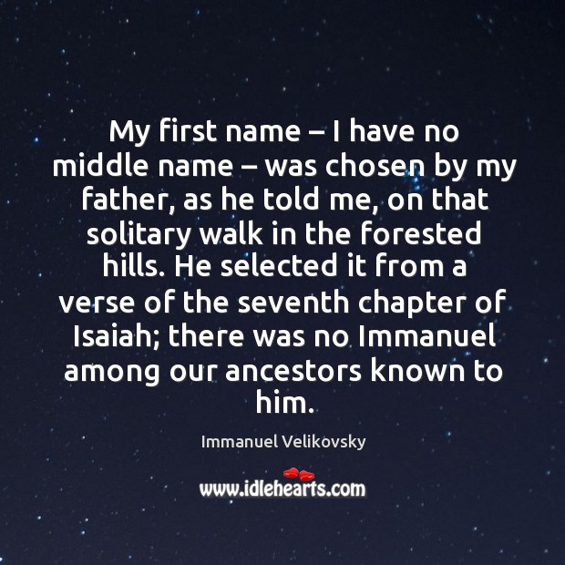 My first name – I have no middle name – was chosen by my father, as he told me Image