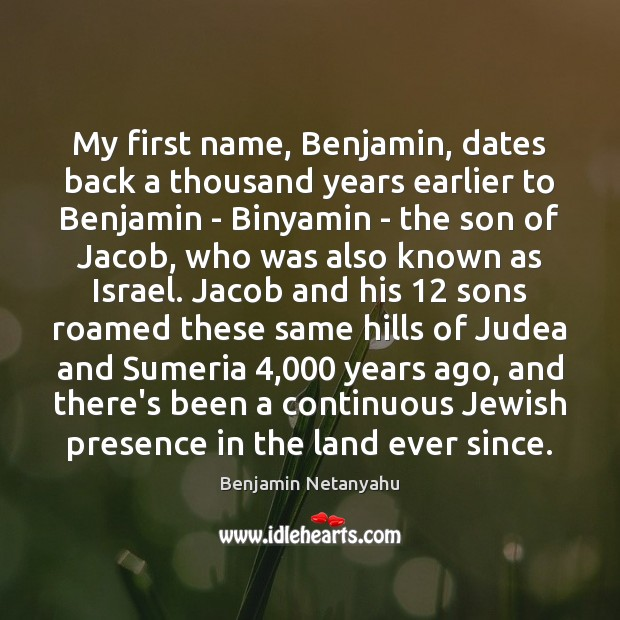 My first name, Benjamin, dates back a thousand years earlier to Benjamin Benjamin Netanyahu Picture Quote