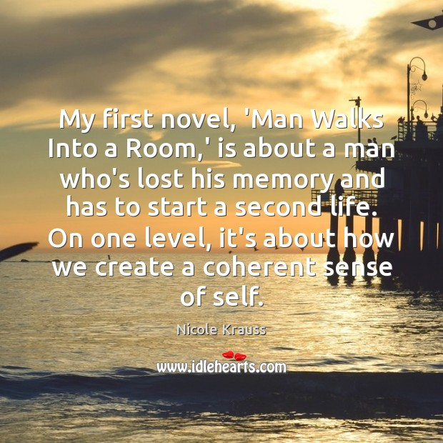 My first novel, 'Man Walks Into a Room,' is about a Nicole Krauss Picture Quote