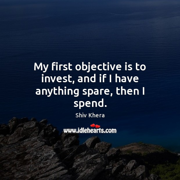 My first objective is to invest, and if I have anything spare, then I spend. Shiv Khera Picture Quote