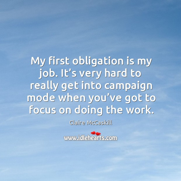 My first obligation is my job. It's very hard to really get into campaign mode when you've got to focus on doing the work. Image