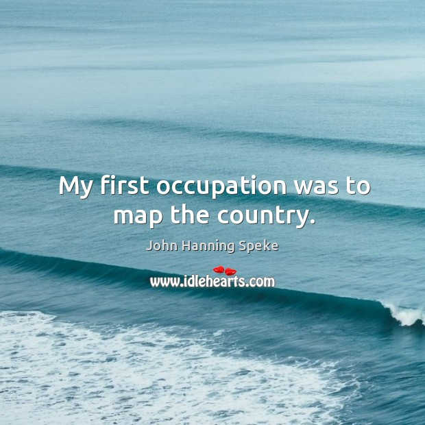 My first occupation was to map the country. Image