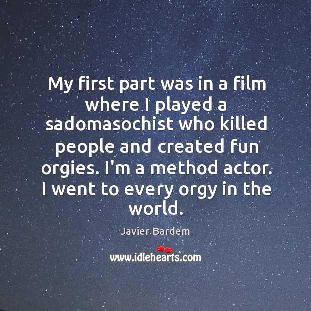 My first part was in a film where I played a sadomasochist Javier Bardem Picture Quote