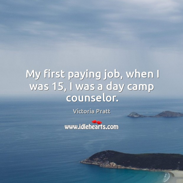 My first paying job, when I was 15, I was a day camp counselor. Victoria Pratt Picture Quote